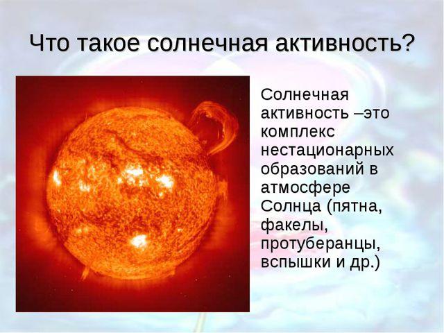 Что такое солнечная активность? Солнечная активность –это комплекс нестациона...