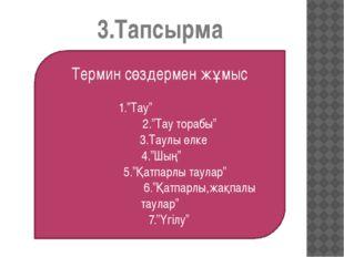 """3.Тапсырма Термин сөздермен жұмыс 1.""""Тау"""" 2.""""Тау торабы"""" 3.Таулы өлке 4.""""Шың"""""""