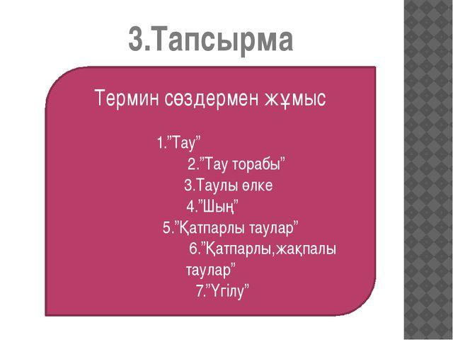"""3.Тапсырма Термин сөздермен жұмыс 1.""""Тау"""" 2.""""Тау торабы"""" 3.Таулы өлке 4.""""Шың""""..."""