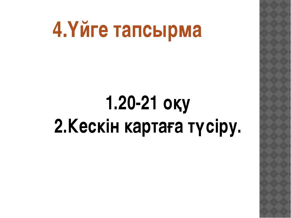 4.Үйге тапсырма 1.20-21 оқу 2.Кескін картаға түсіру.
