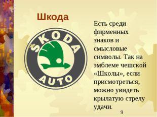 Шкода Есть среди фирменных знаков и смысловые символы. Так на эмблеме чешской