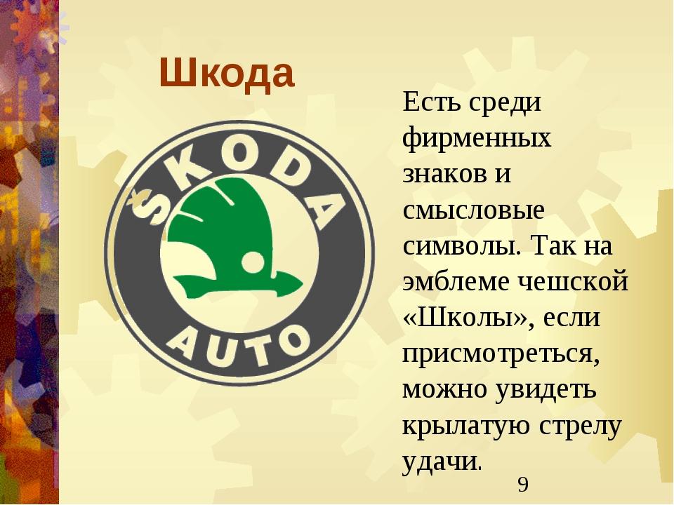 Шкода Есть среди фирменных знаков и смысловые символы. Так на эмблеме чешской...