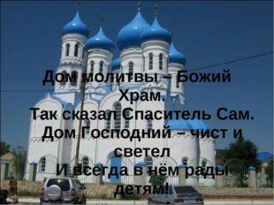 Дом молитвы – Божий Храм. Так сказал Спаситель Сам. Дом Господний – чист и с