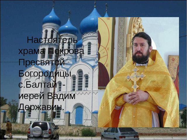 Настоятель храма Покрова Пресвятой Богородицы с.Балтай - иерей Вадим Державин.