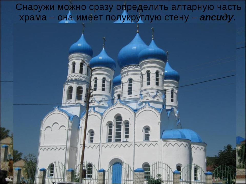 Снаружи можно сразу определить алтарную часть храма – она имеет полукруглую...