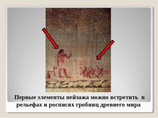 Первые элементы пейзажа можно встретить в рельефах и росписях гробниц древнег