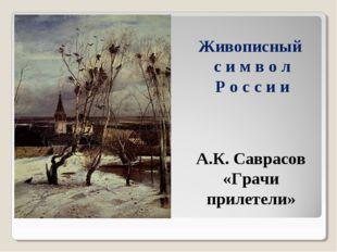 Живописный с и м в о л Р о с с и и А.К. Саврасов «Грачи прилетели»