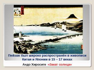 Пейзаж был широко распространён в живописи Китая и Японии в 15 – 17 веках Анд