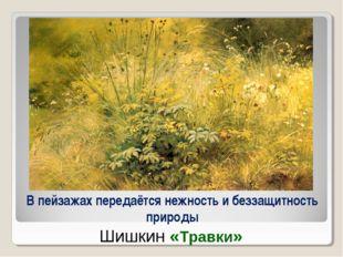 В пейзажах передаётся нежность и беззащитность природы Шишкин «Травки»