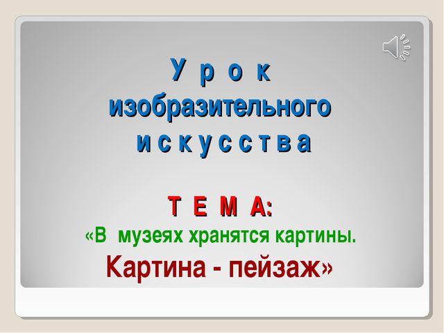 У р о к изобразительного и с к у с с т в а Т Е М А: «В музеях хранятся карти...