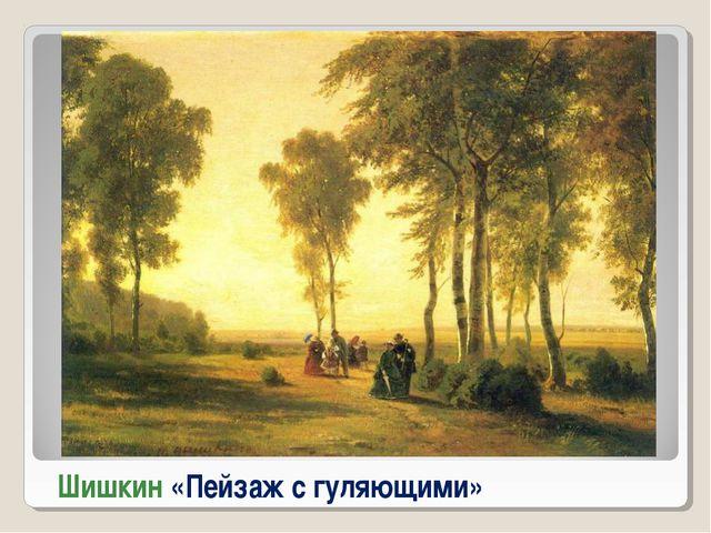 Шишкин «Пейзаж с гуляющими»