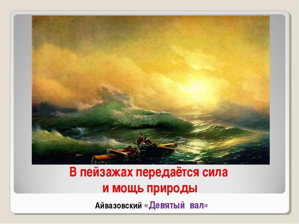 В пейзажах передаётся сила и мощь природы Айвазовский «Девятый вал»