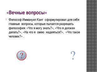 «Вечные вопросы» Философ Иммануил Кант сформулировал для себя главные вопрос
