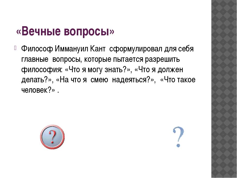 «Вечные вопросы» Философ Иммануил Кант сформулировал для себя главные вопрос...