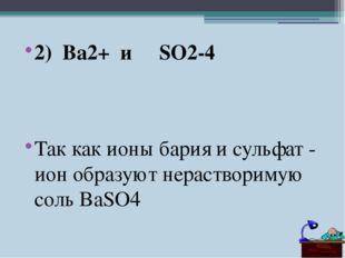 2) Ba2+ и SO2-4 Так как ионы бария и сульфат - ион образуют нерастворимую сол
