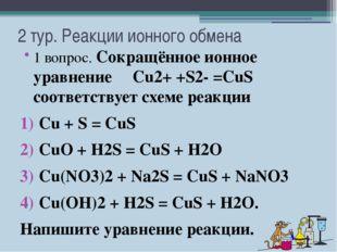 2 тур. Реакции ионного обмена 1 вопрос. Сокращённое ионное уравнение Cu2+ +S2