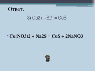 3) Cu2+ +S2- = CuS Cu(NO3)2 + Na2S = CuS + 2NaNO3 Ответ.