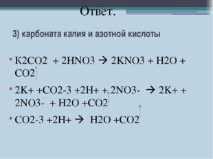 3) карбоната калия и азотной кислоты К2СО2 + 2HNO3  2KNO3 + H2O + CO2 2K+ +C