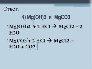 4) Mg(OH)2 и MgCO3 Mg(OH)2 + 2 HCI  MgCI2 + 2 H2O MgCO3 + 2 HCI  MgCI2 + H2