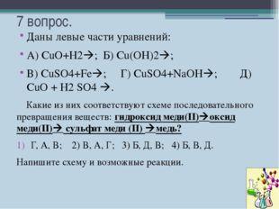 7 вопрос. Даны левые части уравнений: А) СuO+H2; Б) Сu(OH)2; В) CuSO4+Fe;