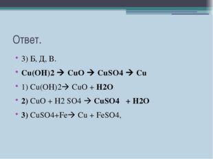 Ответ. 3) Б, Д, В. Cu(OH)2  CuO  CuSO4  Cu 1) Сu(OH)2 СuO + H2O 2) СuO +