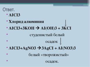 Ответ. AICI3 Хлорид алюминия AICI3+3KOH  AI(OH)3 + 3KCI студенистый белый ос
