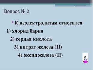 Вопрос № 2 К неэлектролитам относится 1) хлорид бария 2) серная кислота 3) ни