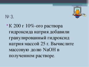 № 3. К 200 г 10%-ого раствора гидроксида натрия добавили гранулированный гидр