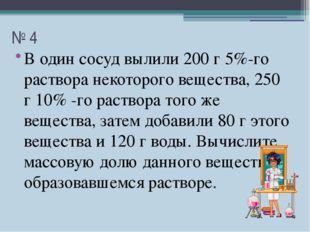 № 4 В один сосуд вылили 200 г 5%-го раствора некоторого вещества, 250 г 10% -