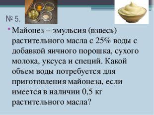 № 5. Майонез – эмульсия (взвесь) растительного масла с 25% воды с добавкой яи