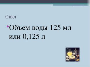 Ответ Объем воды 125 мл или 0,125 л