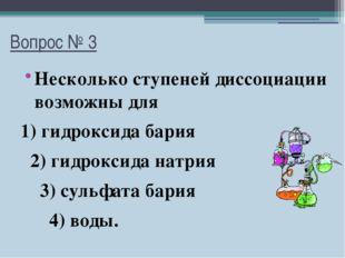 Вопрос № 3 Несколько ступеней диссоциации возможны для 1) гидроксида бария 2)