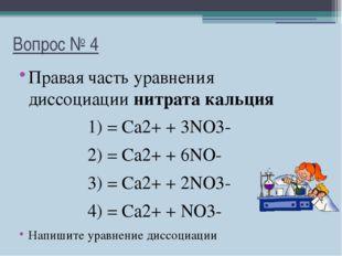 Вопрос № 4 Правая часть уравнения диссоциации нитрата кальция 1) = Ca2+ + 3NO