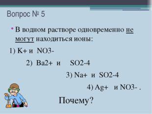 Вопрос № 5 В водном растворе одновременно не могут находиться ионы: 1) K+ и N