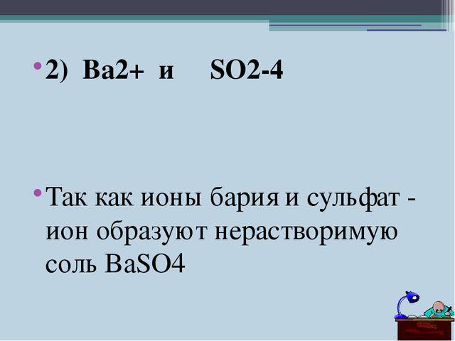 2) Ba2+ и SO2-4 Так как ионы бария и сульфат - ион образуют нерастворимую сол...