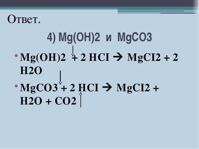 4) Mg(OH)2 и MgCO3 Mg(OH)2 + 2 HCI  MgCI2 + 2 H2O MgCO3 + 2 HCI  MgCI2 + H2...