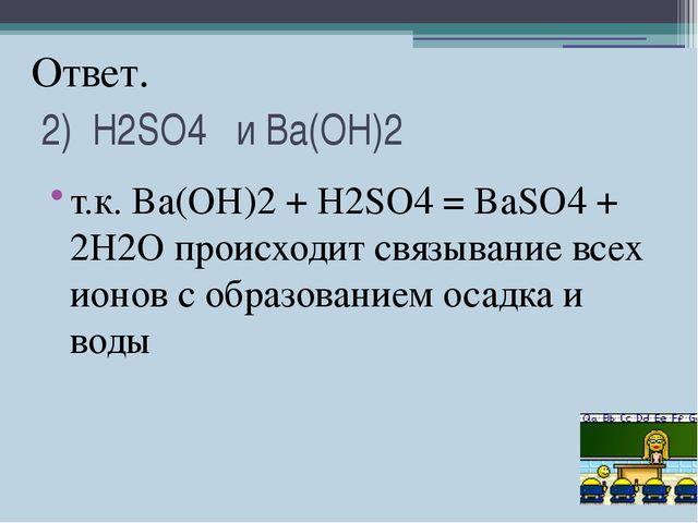 2) H2SO4 и Ba(OH)2 т.к. Ba(OH)2+ H2SO4= BaSO4+ 2H2O происходит связывание...