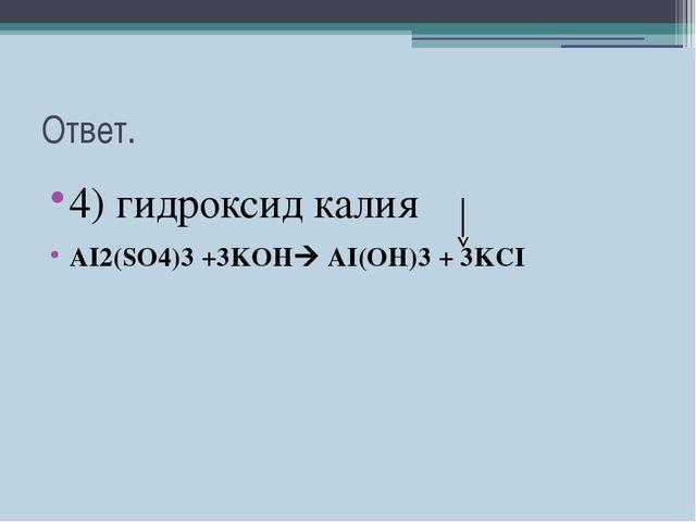 Ответ. 4) гидроксид калия AI2(SO4)3 +3KOH AI(OH)3 + 3KCI