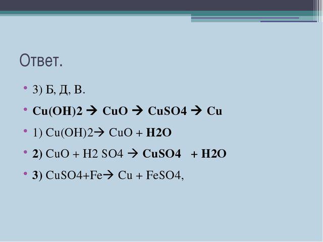 Ответ. 3) Б, Д, В. Cu(OH)2  CuO  CuSO4  Cu 1) Сu(OH)2 СuO + H2O 2) СuO +...