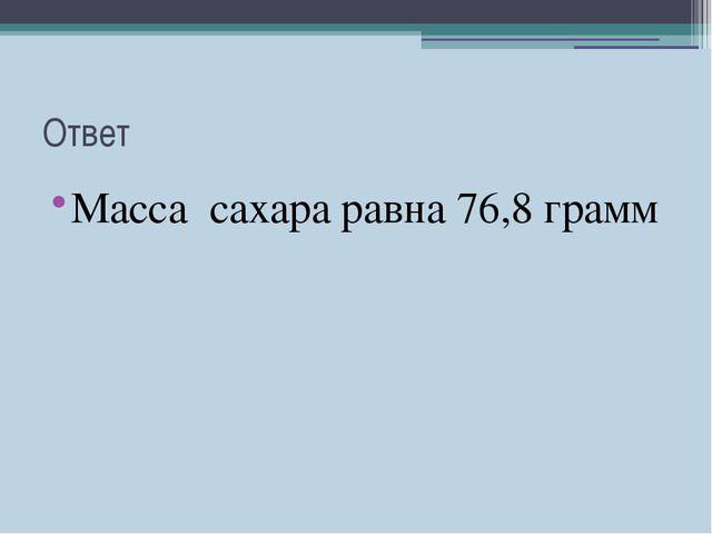 Ответ Масса сахара равна 76,8 грамм