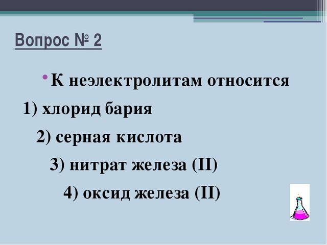 Вопрос № 2 К неэлектролитам относится 1) хлорид бария 2) серная кислота 3) ни...