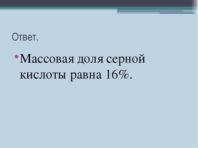 Ответ. Массовая доля серной кислоты равна 16%.