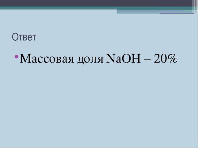 Ответ Массовая доля NaOH – 20%