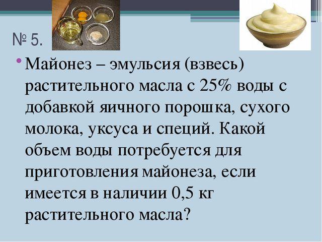 № 5. Майонез – эмульсия (взвесь) растительного масла с 25% воды с добавкой яи...