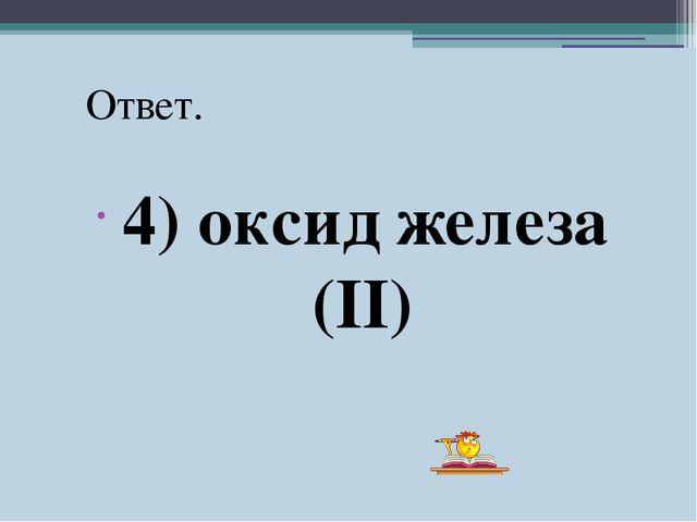 4) оксид железа (II) Ответ.