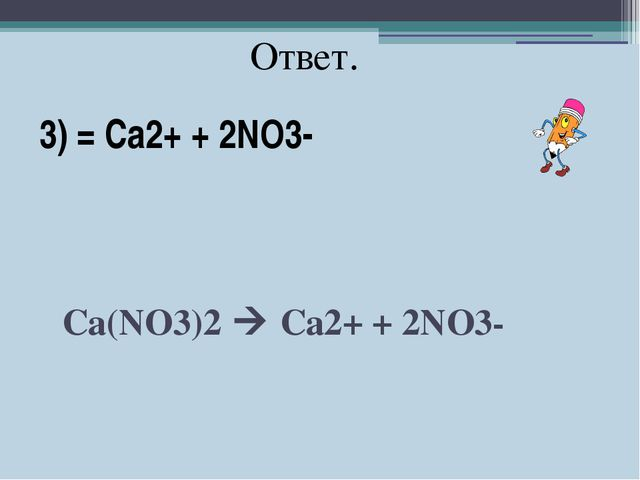 3) = Ca2+ + 2NO3- Ca(NO3)2  Ca2+ + 2NO3- Ответ.