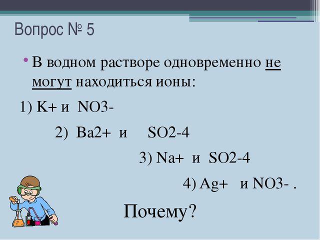 Вопрос № 5 В водном растворе одновременно не могут находиться ионы: 1) K+ и N...