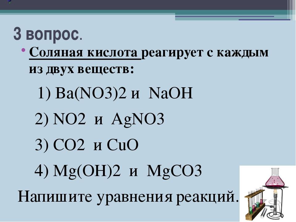 3 вопрос. Соляная кислота реагирует с каждым из двух веществ: 1) Ba(NO3)2 и N...