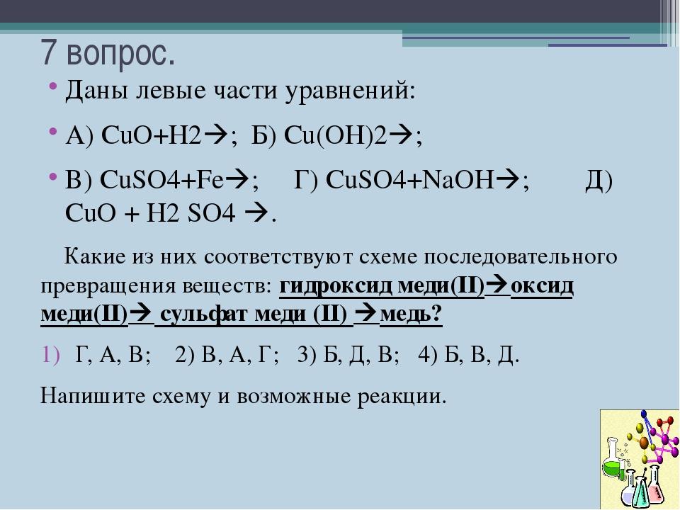 7 вопрос. Даны левые части уравнений: А) СuO+H2; Б) Сu(OH)2; В) CuSO4+Fe;...