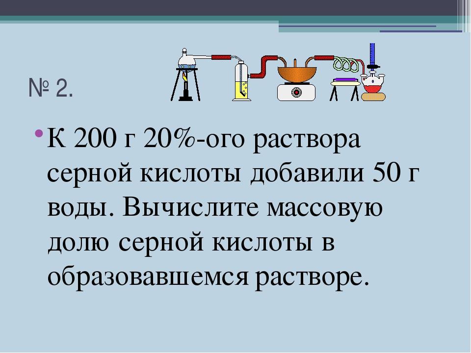 № 2. К 200 г 20%-ого раствора серной кислоты добавили 50 г воды. Вычислите ма...